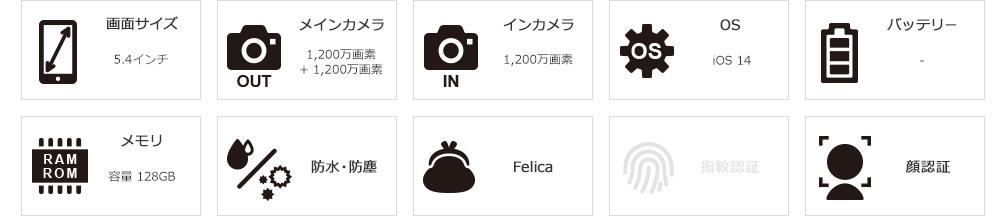 画面サイズ:5.4インチ/メインカメラ:1,200万+1,200万画素/インカメラ:1,200万画素/OS:iOS14/メモリ:128GB/防水・防塵対応/Felica対応/顔認証対応