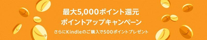 最大5,000ポイント還元 ポイントアップキャンペーン さらにKindleのご購入で500ポイントプレゼント